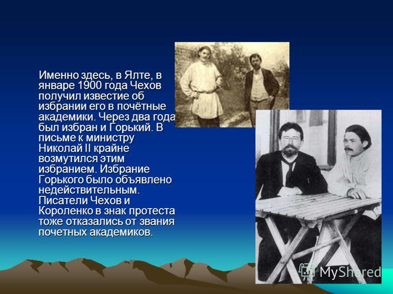 Именно здесь, в Ялте, в январе 1900 года Чехов получил известие об избрании его в почётные академики. Через два года был избран и Горький. В письме к министру Николай II крайне возмутился этим избранием. Избрание Горького было объявлено недействитель