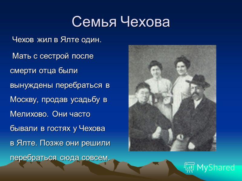 Семья Чехова Чехов жил в Ялте один. Чехов жил в Ялте один. Мать с сестрой после смерти отца были вынуждены перебраться в Москву, продав усадьбу в Мелихово. Они часто бывали в гостях у Чехова в Ялте. Позже они решили перебраться сюда совсем. Мать с се