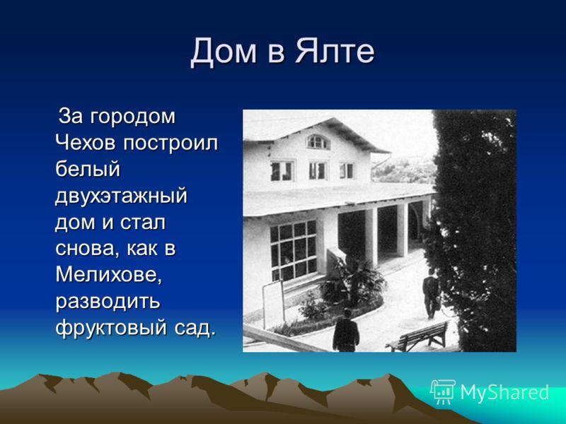 Дом в Ялте За городом Чехов построил белый двухэтажный дом и стал снова, как в Мелихове, разводить фруктовый сад. За городом Чехов построил белый двухэтажный дом и стал снова, как в Мелихове, разводить фруктовый сад.