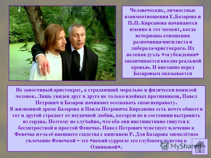 Человеческие, личностные взаимоотношения Е. Базарова и П. П. Кирсанова начинаются именно в тот момент, когда исчерпаны отношения разночинца - нигилиста и либерала - аристократа. Их нелепая дуэль « за убеждения » заканчивается вполне реальной кровью.