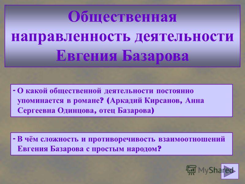 Общественная направленность деятельности Евгения Базарова - О какой общественной деятельности постоянно упоминается в романе ? ( Аркадий Кирсанов, Анна Сергеевна Одинцова, отец Базарова ) - В чём сложность и противоречивость взаимоотношений Евгения Б