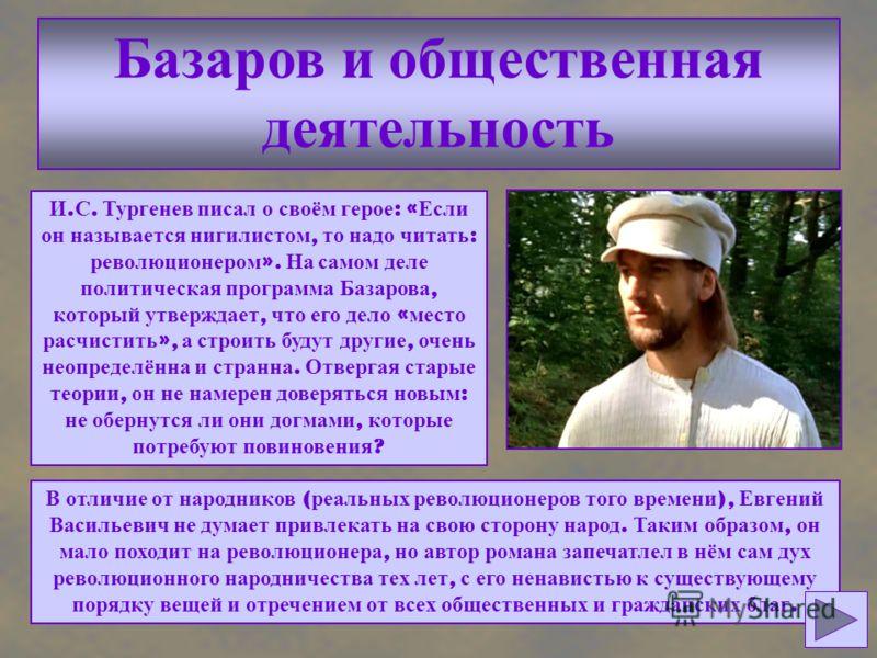 Базаров и общественная деятельность И. С. Тургенев писал о своём герое : « Если он называется нигилистом, то надо читать : революционером ». На самом деле политическая программа Базарова, который утверждает, что его дело « место расчистить », а строи