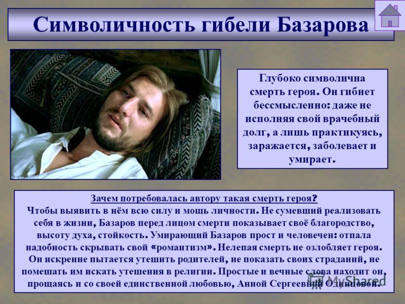 Символичность гибели Базарова Глубоко символична смерть героя. Он гибнет бессмысленно : даже не исполняя свой врачебный долг, а лишь практикуясь, заражается, заболевает и умирает. Зачем потребовалась автору такая смерть героя ? Чтобы выявить в нём вс