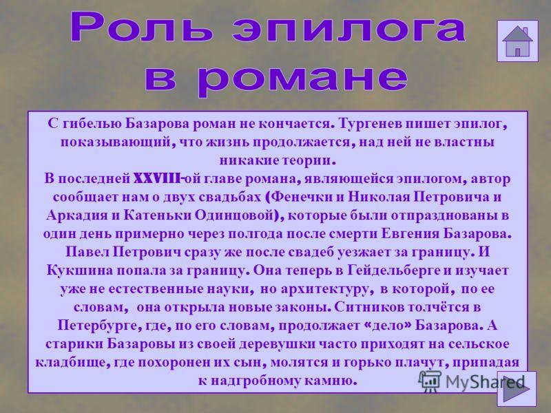 С гибелью Базарова роман не кончается. Тургенев пишет эпилог, показывающий, что жизнь продолжается, над ней не властны никакие теории. В последней XXVIII- ой главе романа, являющейся эпилогом, автор сообщает нам о двух свадьбах ( Фенечки и Николая Пе
