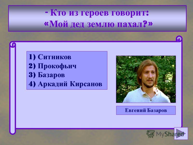 - Кто из героев говорит : « Мой дед землю пахал ?» 1) Ситников 2) Прокофьич 3) Базаров 4) Аркадий Кирсанов Евгений Базаров