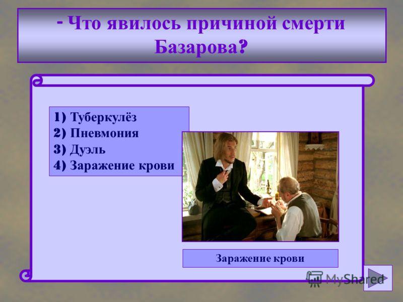 - Что явилось причиной смерти Базарова ? 1) Туберкулёз 2) Пневмония 3) Дуэль 4) Заражение крови Заражение крови
