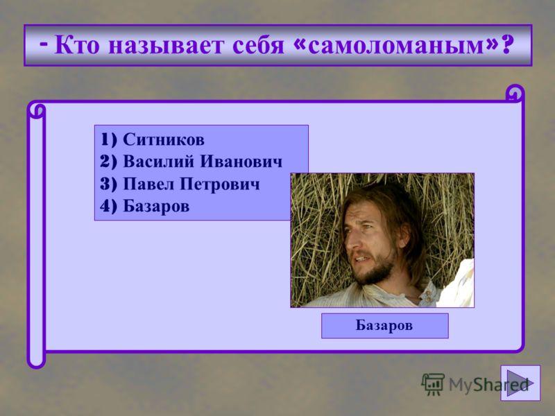 - Кто называет себя « самоломаным »? 1) Ситников 2) Василий Иванович 3) Павел Петрович 4) Базаров Базаров
