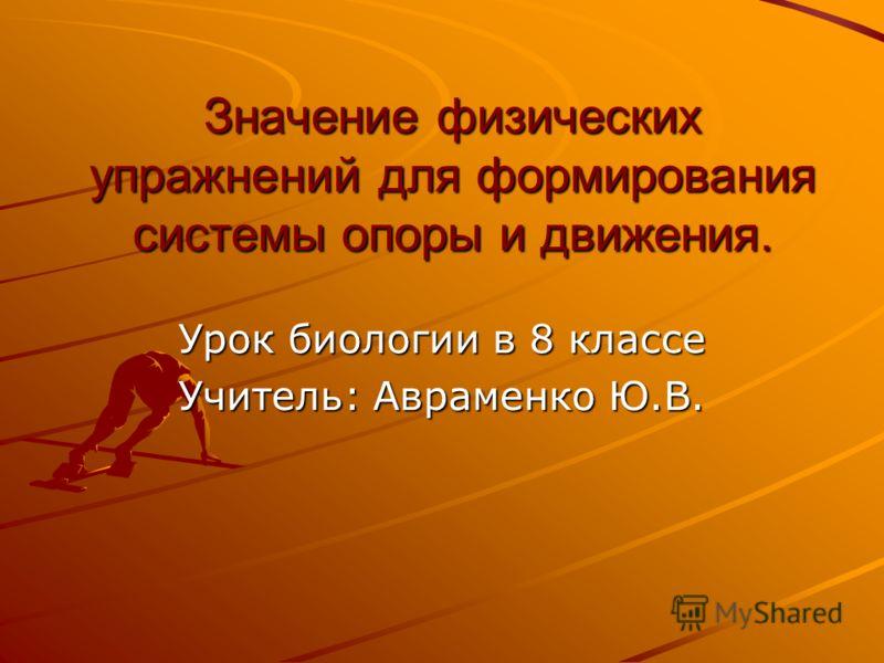 Значение физических упражнений для формирования системы опоры и движения. Урок биологии в 8 классе Учитель: Авраменко Ю.В.