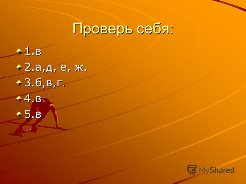 Проверь себя: 1.в 2.а,д, е, ж. 3.б,в,г.4.в5.в