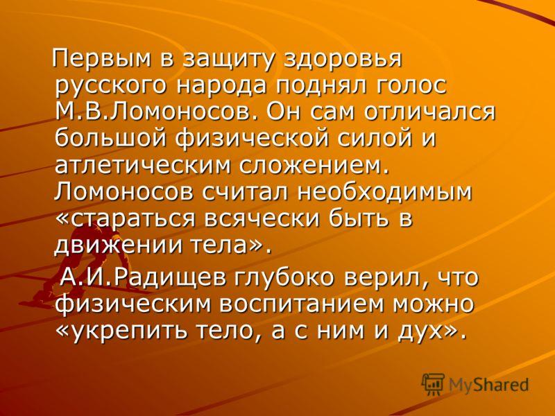 Первым в защиту здоровья русского народа поднял голос М.В.Ломоносов. Он сам отличался большой физической силой и атлетическим сложением. Ломоносов считал необходимым «стараться всячески быть в движении тела». Первым в защиту здоровья русского народа