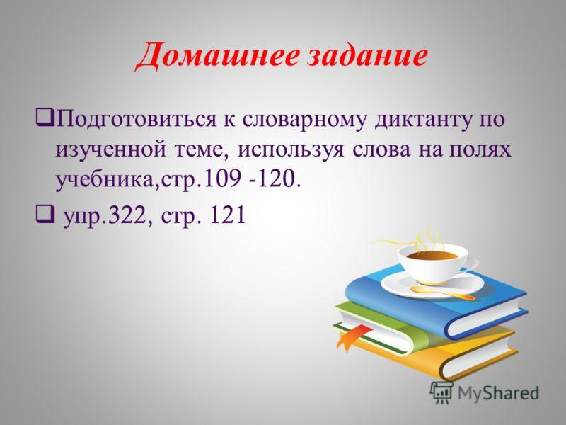 Домашнее задание Подготовиться к словарному диктанту по изученной теме, используя слова на полях учебника, стр.109 -120. упр.322, стр. 121
