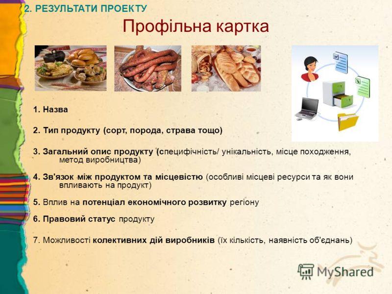 Профільна картка 1. Назва 2. Тип продукту (сорт, порода, страва тощо) 3. Загальний опис продукту (специфічність/ унікальність, місце походження, метод виробництва) 4. Зв'язок між продуктом та місцевістю (особливі місцеві ресурси та як вони впливають