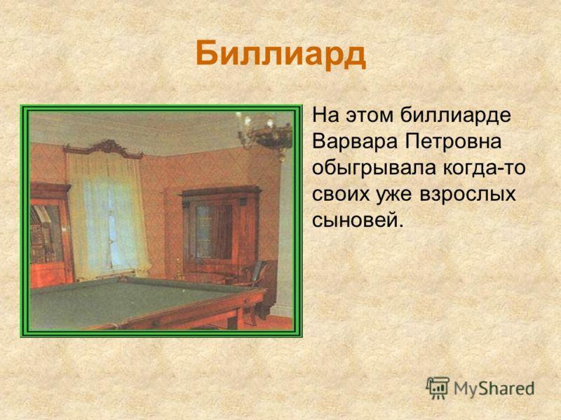 Биллиард На этом биллиарде Варвара Петровна обыгрывала когда-то своих уже взрослых сыновей.