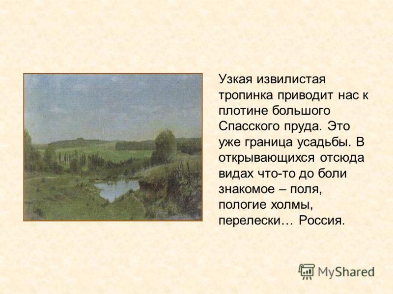 Узкая извилистая тропинка приводит нас к плотине большого Спасского пруда. Это уже граница усадьбы. В открывающихся отсюда видах что-то до боли знакомое – поля, пологие холмы, перелески… Россия.