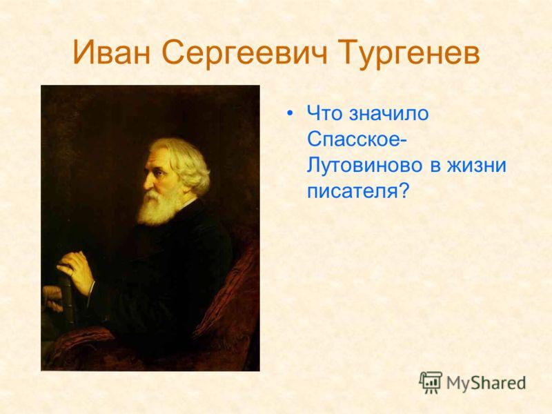 Иван Сергеевич Тургенев Что значило Спасское- Лутовиново в жизни писателя?
