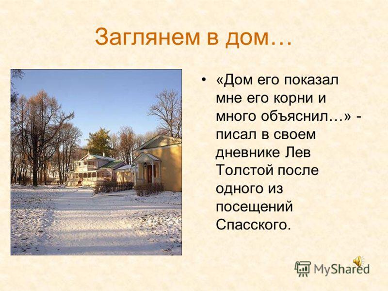 Заглянем в дом… «Дом его показал мне его корни и много объяснил…» - писал в своем дневнике Лев Толстой после одного из посещений Спасского.