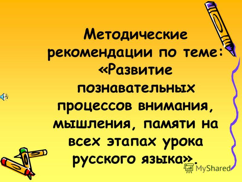 Методические рекомендации по теме: «Развитие познавательных процессов внимания, мышления, памяти на всех этапах урока русского языка».