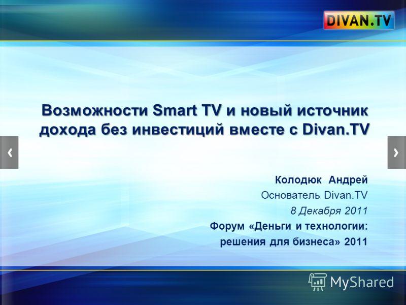 Возможности Smart TV и новый источник дохода без инвестиций вместе с Divan.TV Колодюк Андрей Основатель Divan.TV 8 Декабря 2011 Форум «Деньги и технологии: решения для бизнеса» 2011