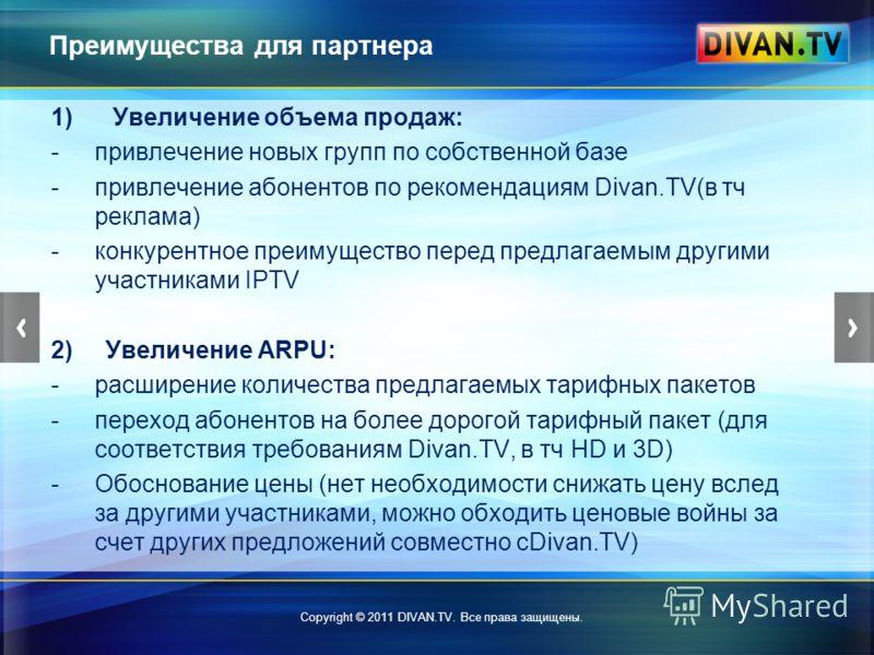 Преимущества для партнера 1) Увеличение объема продаж: -привлечение новых групп по собственной базе -привлечение абонентов по рекомендациям Divan.TV(в тч реклама) -конкурентное преимущество перед предлагаемым другими участниками IPTV 2) Увеличение AR