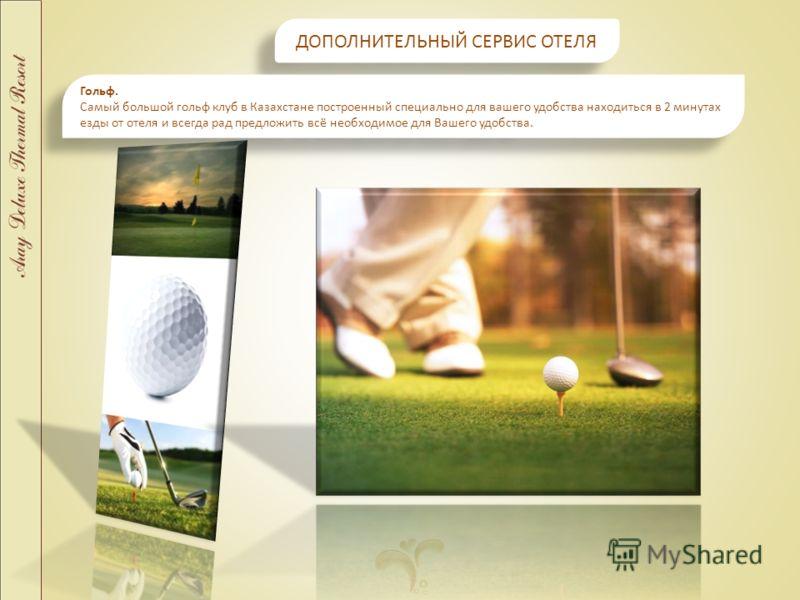 ДОПОЛНИТЕЛЬНЫЙ СЕРВИС ОТЕЛЯ ДОПОЛНИТЕЛЬНЫЙ СЕРВИС ОТЕЛЯ Гольф. Самый большой гольф клуб в Казахстане построенный специально для вашего удобства находиться в 2 минутах езды от отеля и всегда рад предложить всё необходимое для Вашего удобства. Гольф. С