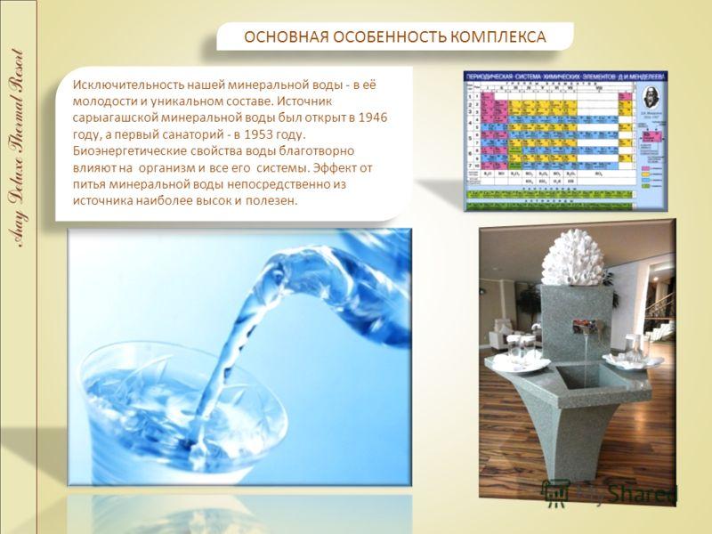 ОСНОВНАЯ ОСОБЕННОСТЬ КОМПЛЕКСА Исключительность нашей минеральной воды - в её молодости и уникальном составе. Источник сарыагашской минеральной воды был открыт в 1946 году, а первый санаторий - в 1953 году. Биоэнергетические свойства воды благотворно