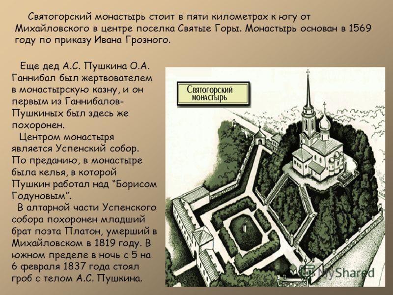 Еще дед А.С. Пушкина О.А. Ганнибал был жертвователем в монастырскую казну, и он первым из Ганнибалов- Пушкиных был здесь же похоронен. Центром монастыря является Успенский собор. По преданию, в монастыре была келья, в которой Пушкин работал над Борис