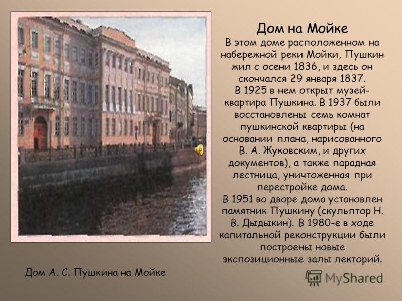 Дом на Мойке В этом доме расположенном на набережной реки Мойки, Пушкин жил с осени 1836, и здесь он скончался 29 января 1837. В 1925 в нем открыт музей- квартира Пушкина. В 1937 были восстановлены семь комнат пушкинской квартиры (на основании плана,