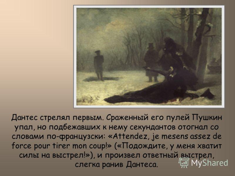 Дантес стрелял первым. Сраженный его пулей Пушкин упал, но подбежавших к нему секундантов отогнал со словами по-французски: «Attendez, je mesens assez de force pour tirer mon coup!» («Подождите, у меня хватит силы на выстрел!»), и произвел ответный в