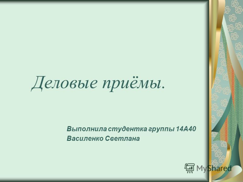 Деловые приёмы. Выполнила студентка группы 14А40 Василенко Светлана