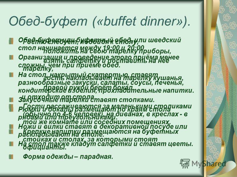 Обед-буфет («buffet dinner»). Обед-буфет или буфетный обед, или шведский стол начинается между 19:00 и 20:00 Организация и проведение этого приёма менее сложны, чем при приёме обед. На стол, накрытый скатертью, ставят разнообразные закуски, салаты, с