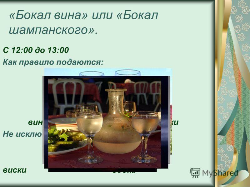 «Бокал вина» или «Бокал шампанского». С 12:00 до 13:00 Как правило подаются: вино, шампанское, соки Не исключены: виски водка