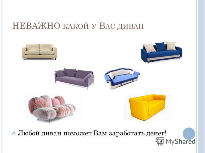 НЕВАЖНО КАКОЙ У В АС ДИВАН Любой диван поможет Вам заработать денег!
