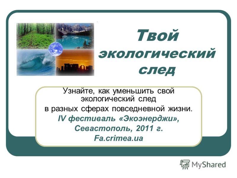 Твой экологический след Узнайте, как уменьшить свой экологический след в разных сферах повседневной жизни. IV фестиваль «Экоэнерджи», Севастополь, 2011 г. Fa.crimea.ua