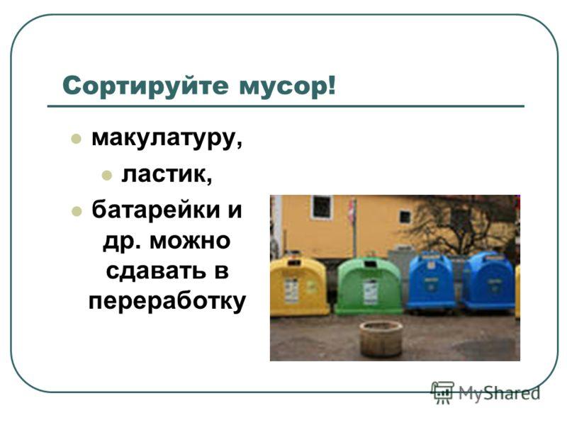 Сортируйте мусор! макулатуру, ластик, батарейки и др. можно сдавать в переработку