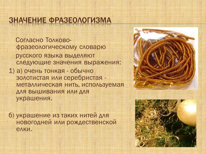 Согласно Толково- фразеологическому словарю русского языка выделяют следующие значения выражения: 1) а) очень тонкая - обычно золотистая или серебристая - металлическая нить, используемая для вышивания или для украшения. б) украшение из таких нитей д