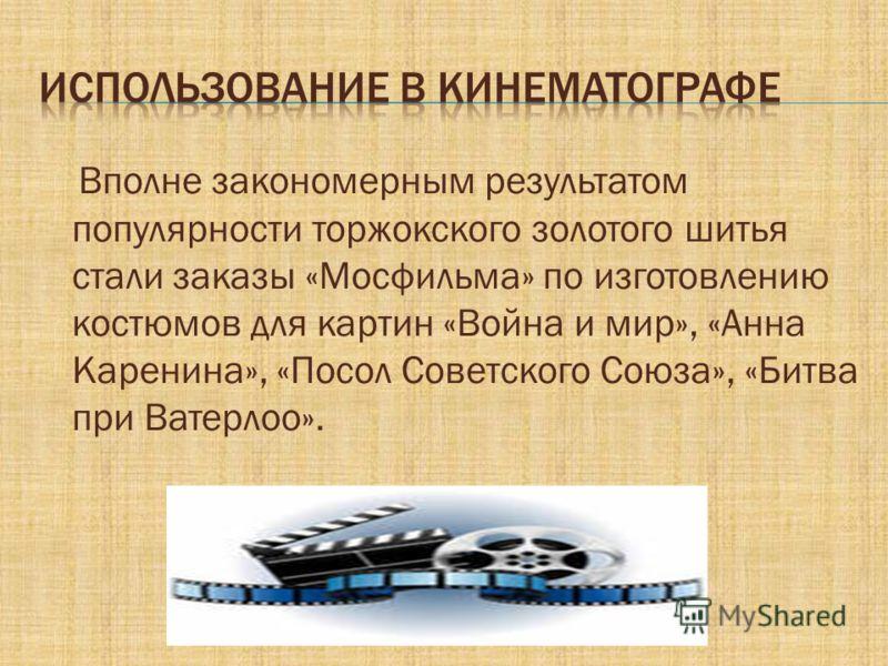 Вполне закономерным результатом популярности торжокского золотого шитья стали заказы «Мосфильма» по изготовлению костюмов для картин «Война и мир», «Анна Каренина», «Посол Советского Союза», «Битва при Ватерлоо».