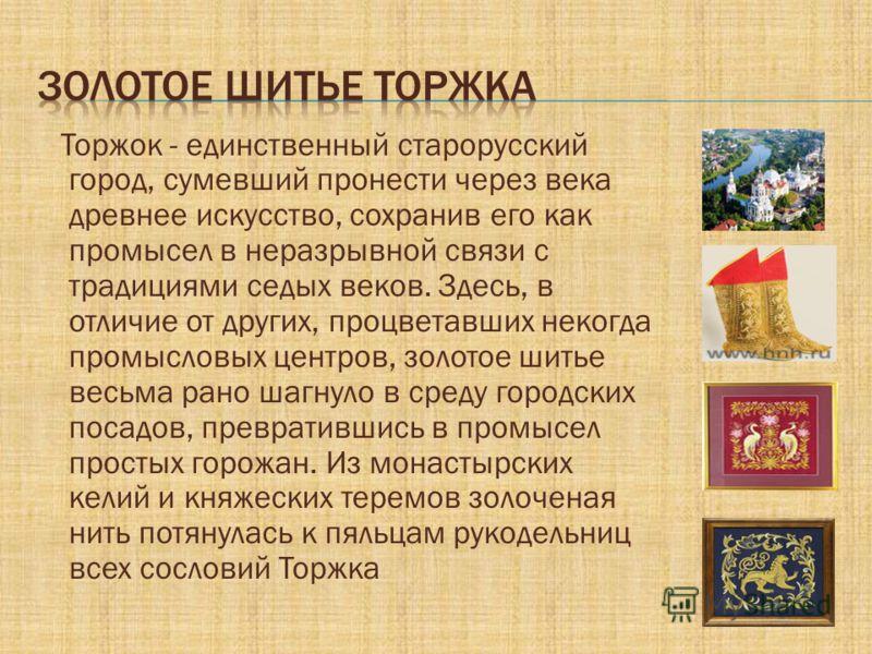 Торжок - единственный старорусский город, сумевший пронести через века древнее искусство, сохранив его как промысел в неразрывной связи с традициями седых веков. Здесь, в отличие от других, процветавших некогда промысловых центров, золотое шитье весь