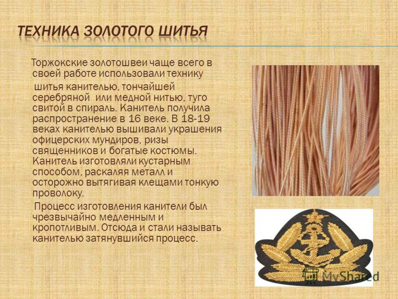 Торжокские золотошвеи чаще всего в своей работе использовали технику шитья канителью, тончайшей серебряной или медной нитью, туго свитой в спираль. Канитель получила распространение в 16 веке. В 18-19 веках канителью вышивали украшения офицерских мун