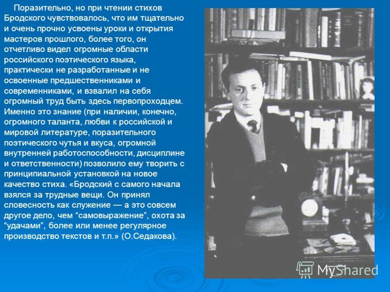 Поразительно, но при чтении стихов Бродского чувствовалось, что им тщательно и очень прочно усвоены уроки и открытия мастеров прошлого, более того, он отчетливо видел огромные области российского поэтического языка, практически не разработанные и не