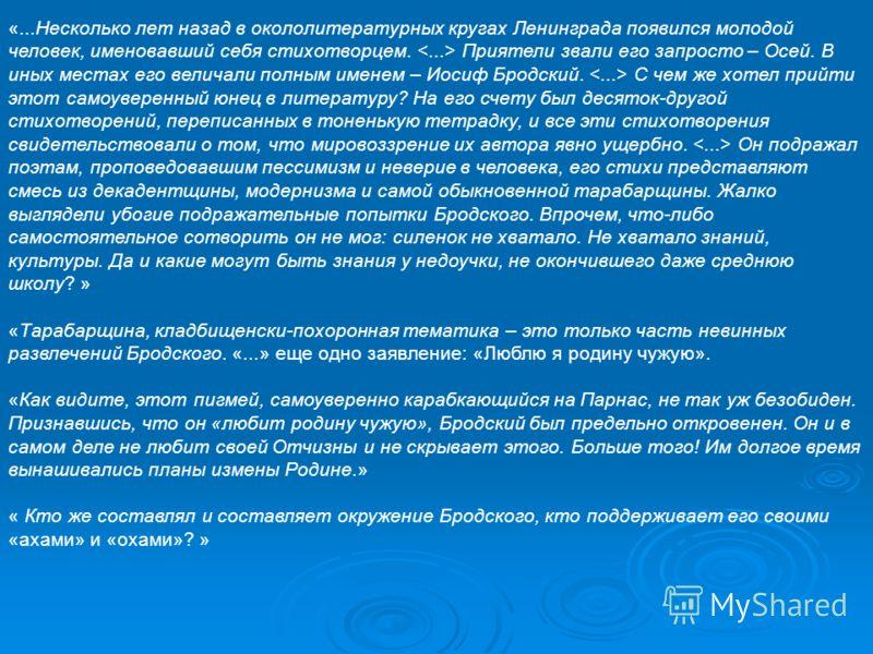 «...Несколько лет назад в окололитературных кругах Ленинграда появился молодой человек, именовавший себя стихотворцем. Приятели звали его запросто – Осей. В иных местах его величали полным именем – Иосиф Бродский. С чем же хотел прийти этот самоувере