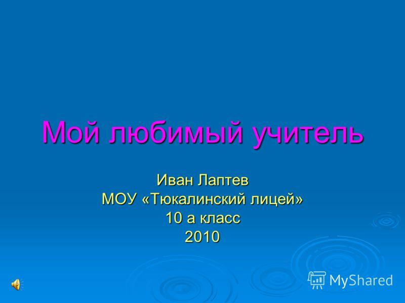 Мой любимый учитель Иван Лаптев МОУ «Тюкалинский лицей» 10 а класс 2010