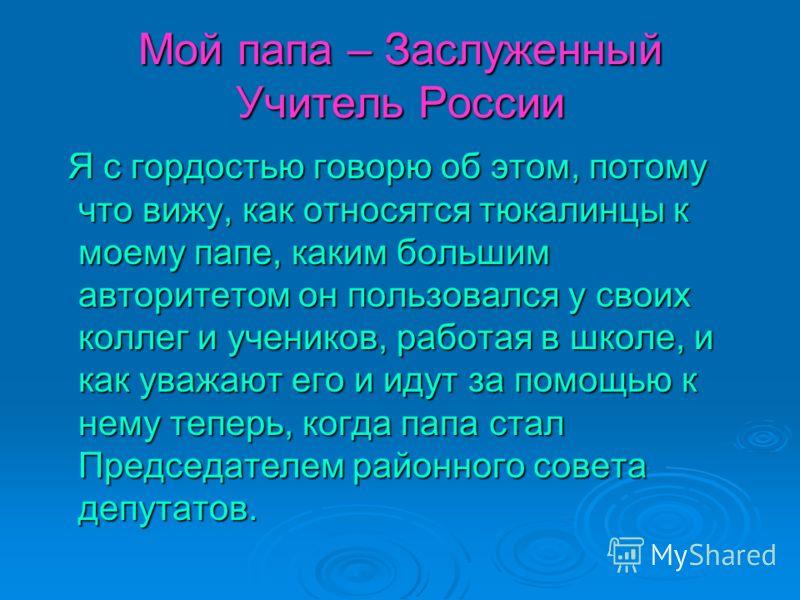 Мой папа – Заслуженный Учитель России Я с гордостью говорю об этом, потому что вижу, как относятся тюкалинцы к моему папе, каким большим авторитетом он пользовался у своих коллег и учеников, работая в школе, и как уважают его и идут за помощью к нему