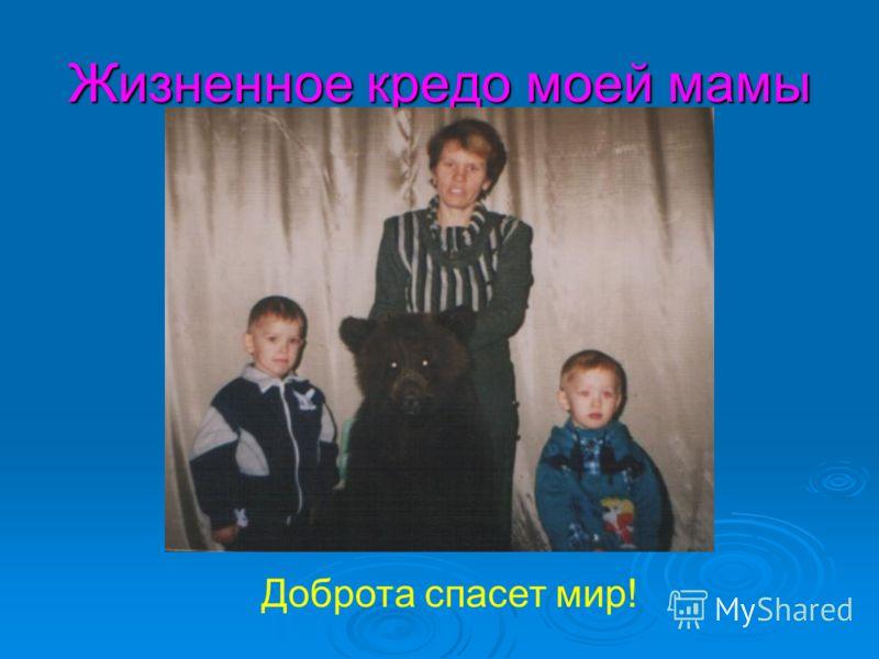 Жизненное кредо моей мамы Доброта спасет мир!