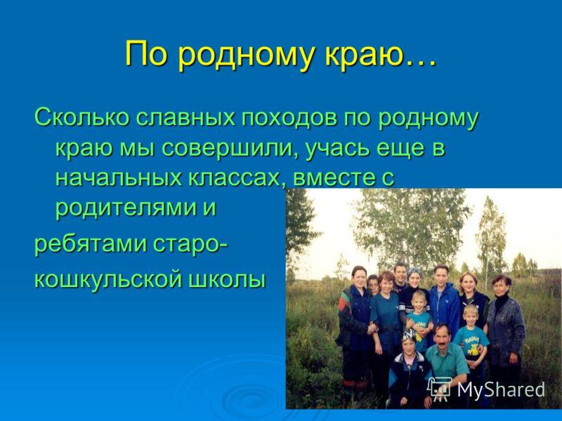 По родному краю… Сколько славных походов по родному краю мы совершили, учась еще в начальных классах, вместе с родителями и ребятами старо- кошкульской школы