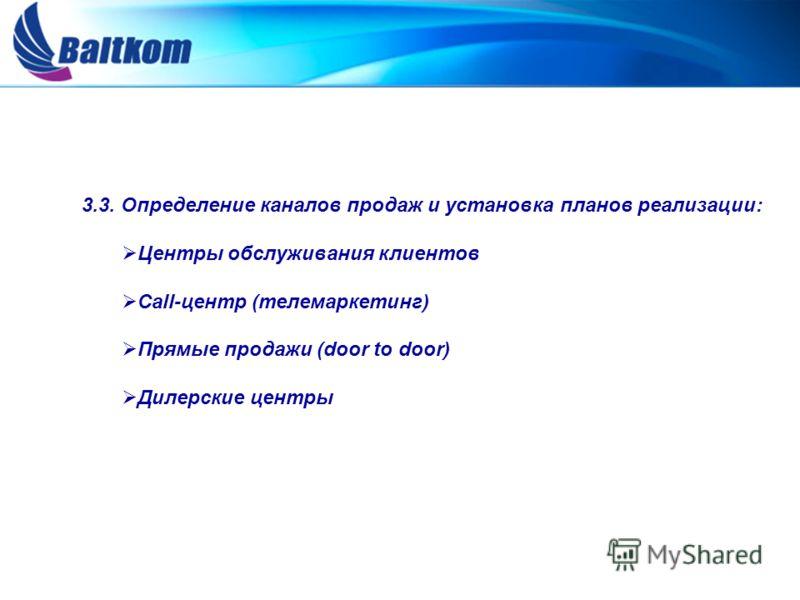 3.3. Определение каналов продаж и установка планов реализации: Центры обслуживания клиентов Call-центр (телемаркетинг) Прямые продажи (door to door) Дилерские центры