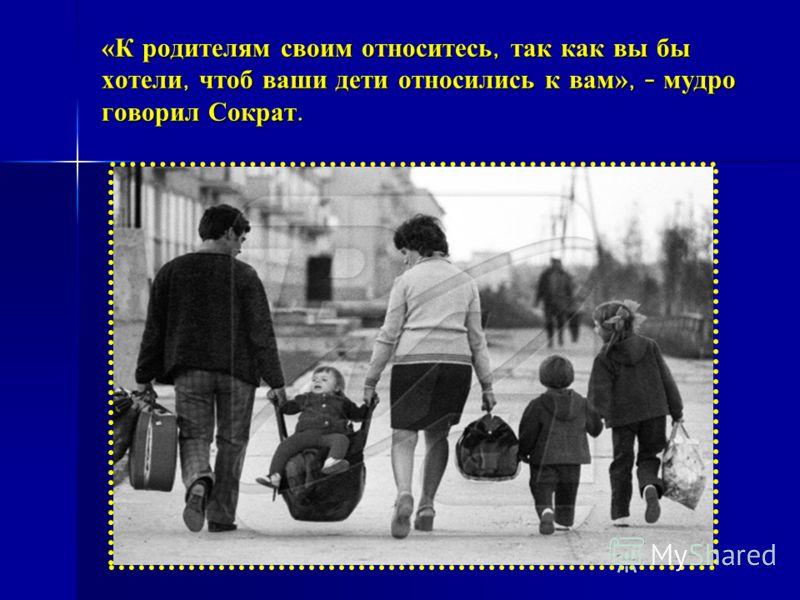 «К родителям своим относитесь, так как вы бы хотели, чтоб ваши дети относились к вам», - мудро говорил Сократ.
