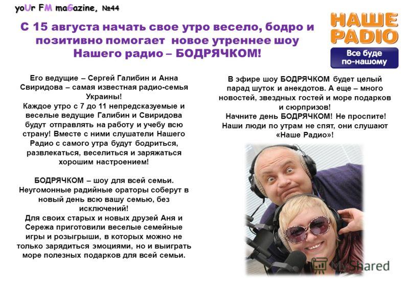 Его ведущие – Сергей Галибин и Анна Свиридова – самая известная радио-семья Украины! Каждое утро с 7 до 11 непредсказуемые и веселые ведущие Галибин и Свиридова будут отправлять на работу и учебу всю страну! Вместе с ними слушатели Нашего Радио с сам
