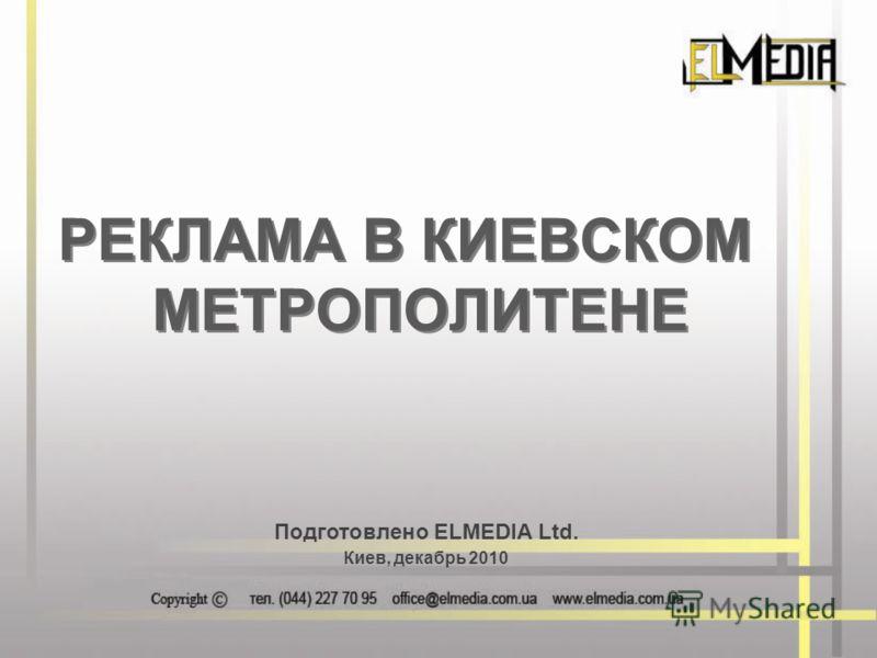 Подготовлено ELMEDIA Ltd. Киев, декабрь 2010 РЕКЛАМА В КИЕВСКОМ МЕТРОПОЛИТЕНЕ