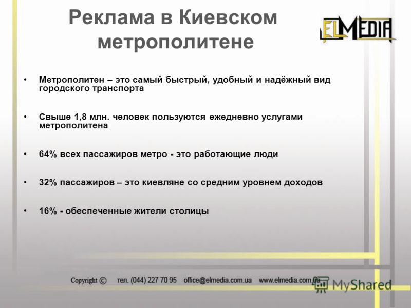 Реклама в Киевском метрополитене Метрополитен – это самый быстрый, удобный и надёжный вид городского транспорта Свыше 1,8 млн. человек пользуются ежедневно услугами метрополитена 64% всех пассажиров метро - это работающие люди 32% пассажиров – это ки