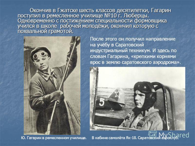 Окончив в Гжатске шесть классов десятилетки, Гагарин поступил в ремесленное училище 10 г. Люберцы. Одновременно с постижением специальности формовщика учился в школе рабочей молодёжи, окончил которую с похвальной грамотой. После этого он получил напр